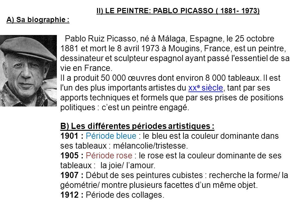 II) LE PEINTRE: PABLO PICASSO ( 1881- 1973) A) Sa biographie : Pablo Ruiz Picasso, né à Málaga, Espagne, le 25 octobre 1881 et mort le 8 avril 1973 à