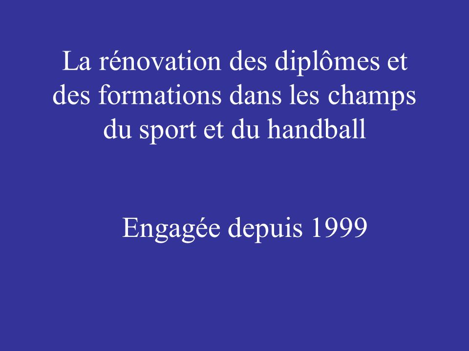 La rénovation des diplômes et des formations dans les champs du sport et du handball Engagée depuis 1999