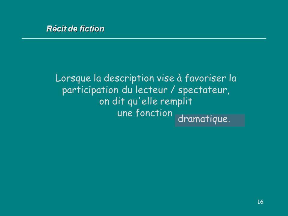 16 Récit de fiction Lorsque la description vise à favoriser la participation du lecteur / spectateur, on dit qu'elle remplit une fonction dramatique.