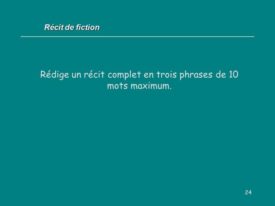 24 Récit de fiction Rédige un récit complet en trois phrases de 10 mots maximum.