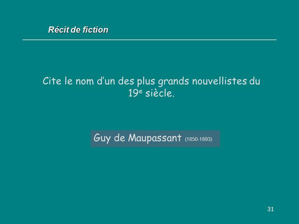 31 Guy de Maupassant (1850-1893) Récit de fiction Cite le nom dun des plus grands nouvellistes du 19 e siècle.