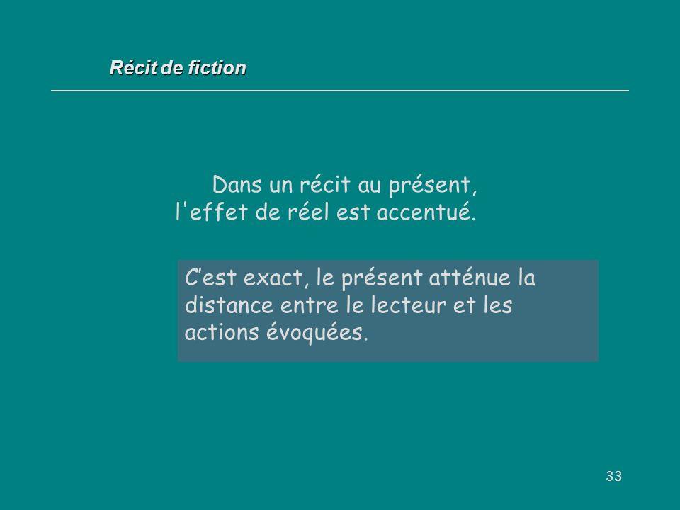 33 Dans un récit au présent, l'effet de réel est accentué. Oui / Non ? Cest exact, le présent atténue la distance entre le lecteur et les actions évoq