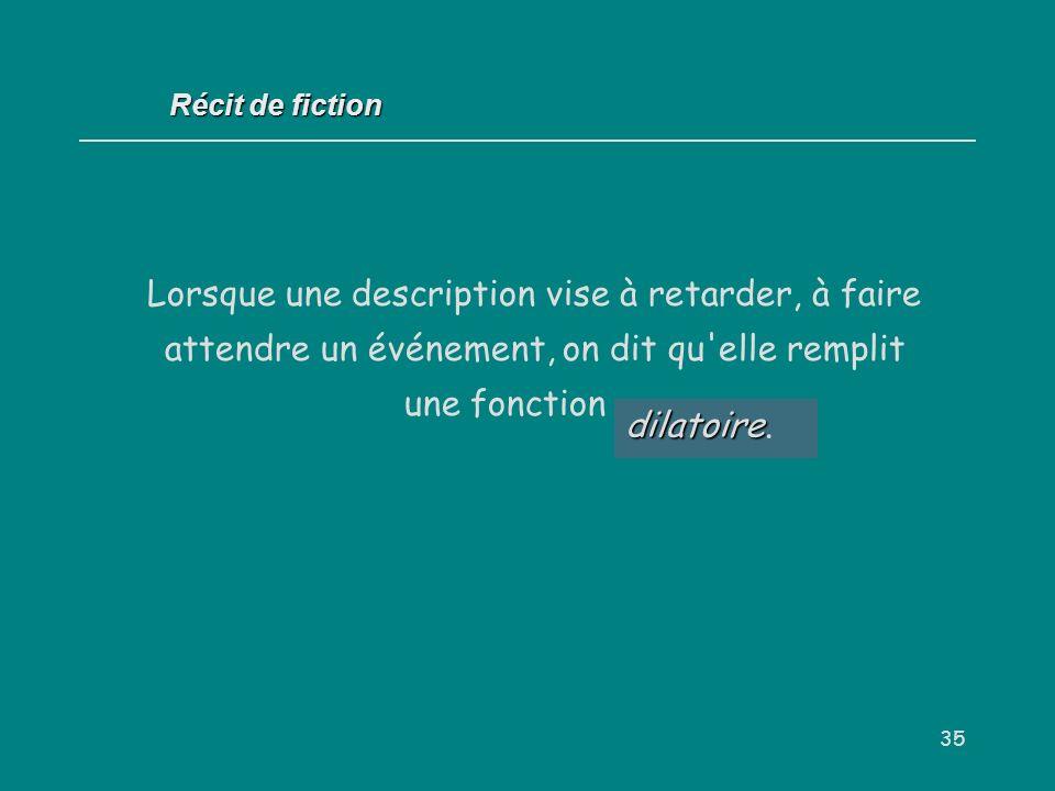 35 Récit de fiction Lorsque une description vise à retarder, à faire attendre un événement, on dit qu'elle remplit une fonction... dilatoire dilatoire