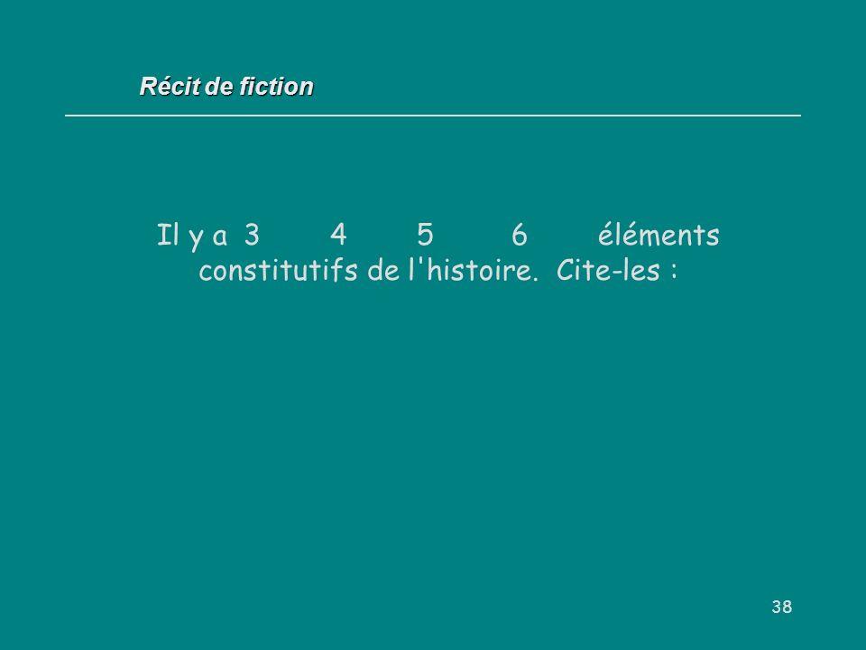 38 Récit de fiction Il y a 3 4 5 6 éléments constitutifs de l'histoire. Cite-les :