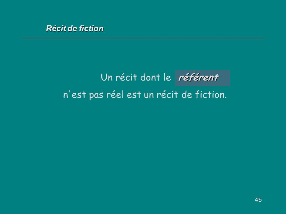 45 Un récit dont le... n'est pas réel est un récit de fiction. Récit de fiction référent