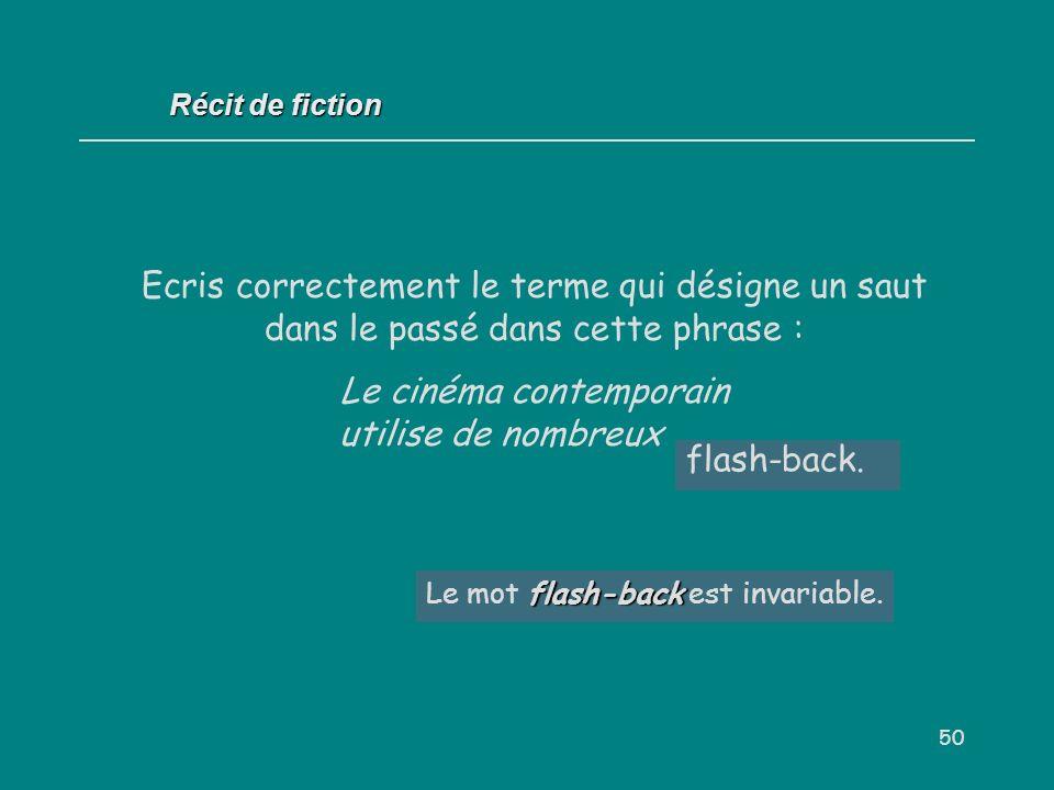 50 Ecris correctement le terme qui désigne un saut dans le passé dans cette phrase : Le cinéma contemporain utilise de nombreux... Récit de fiction fl