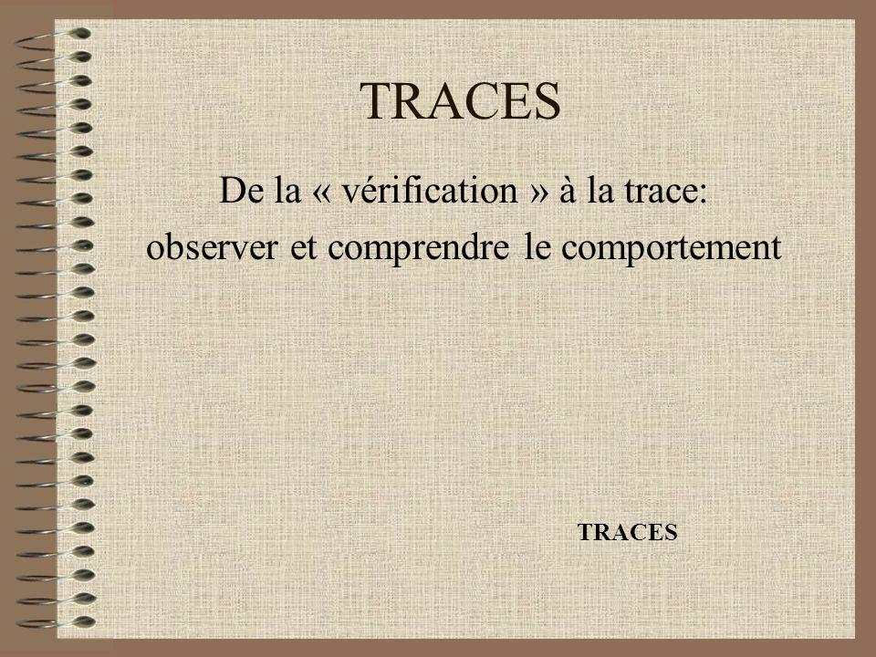 TRACES De la « vérification » à la trace: observer et comprendre le comportement TRACES