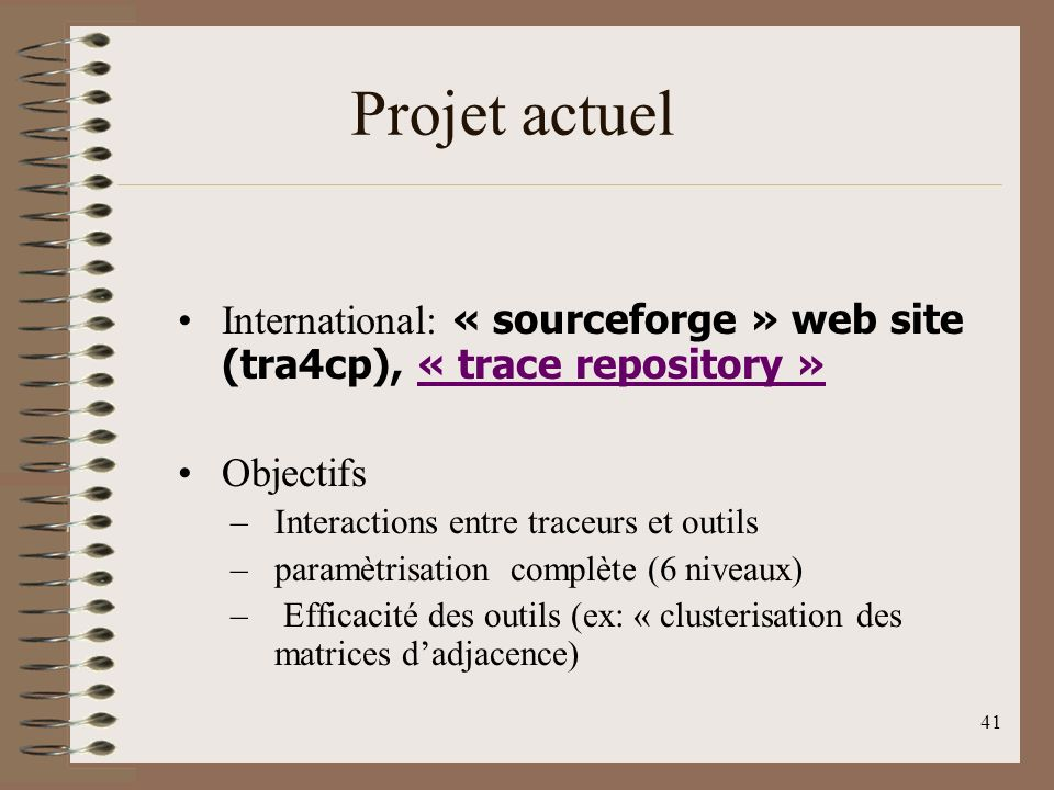 41 Projet actuel International: « sourceforge » web site (tra4cp), « trace repository »« trace repository » Objectifs –Interactions entre traceurs et