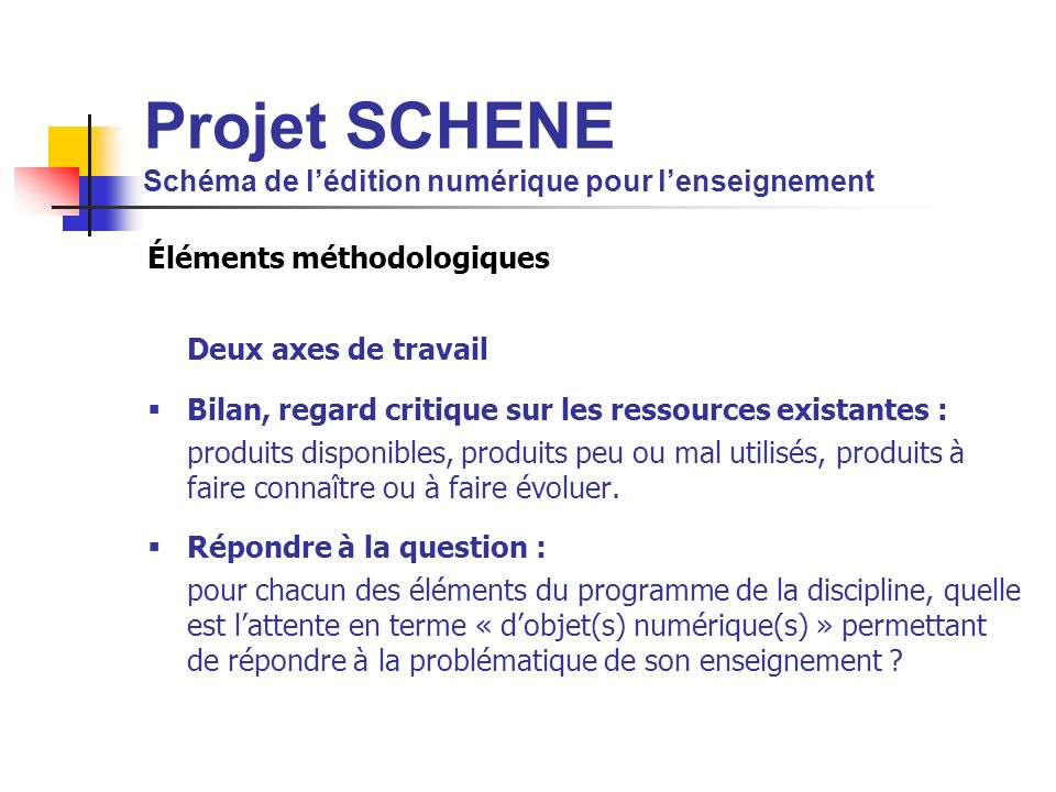 Projet SCHENE Schéma de lédition numérique pour lenseignement Éléments méthodologiques Deux axes de travail Bilan, regard critique sur les ressources