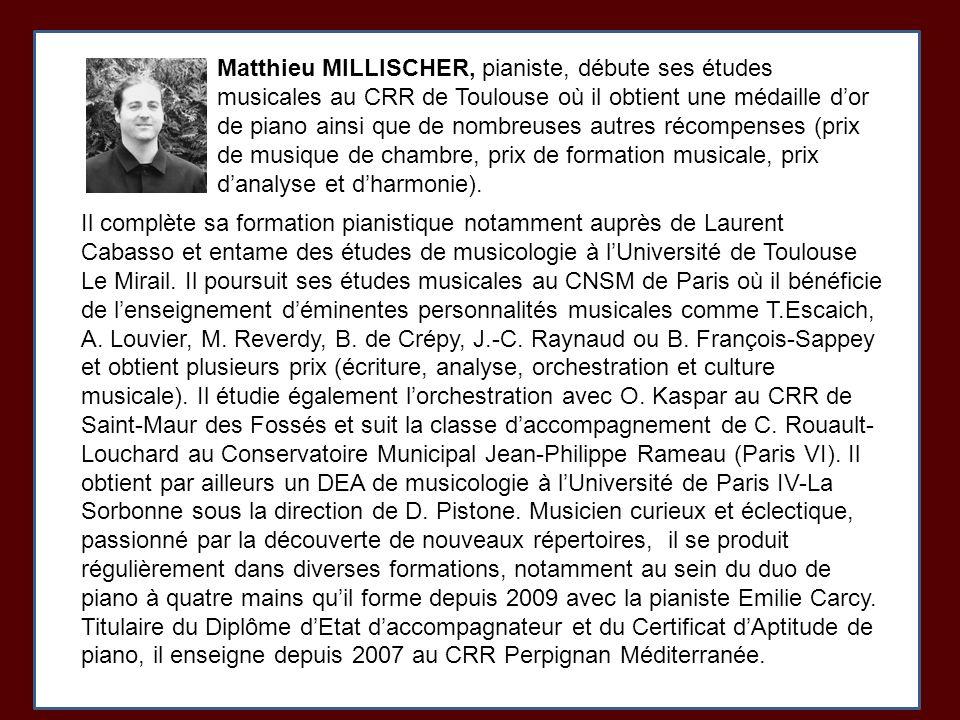Matthieu MILLISCHER, pianiste, débute ses études musicales au CRR de Toulouse où il obtient une médaille dor de piano ainsi que de nombreuses autres récompenses (prix de musique de chambre, prix de formation musicale, prix danalyse et dharmonie).