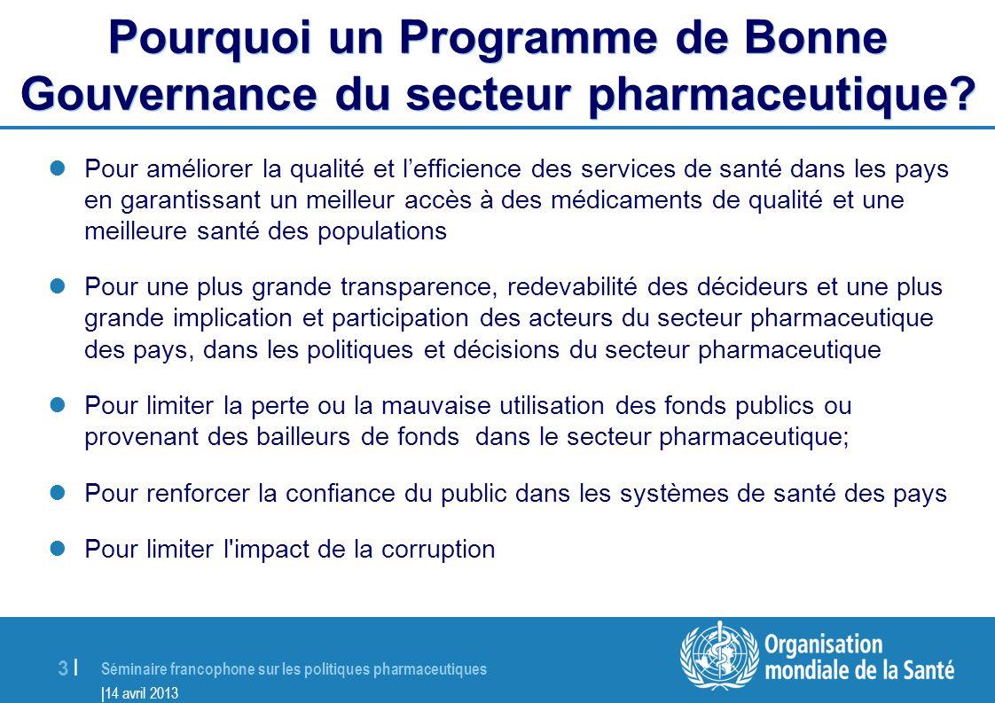 Séminaire francophone sur les Politiques Pharmaceutiques |14 avril 2013 14 | Réalisations dans les pays Amélioration de la transparence et de la redevabilité dans les systèmes réglementaires et d approvisionnement 1.Des lois, réglements, PSOs sont développés ou révisés 2.Gestion des conflits d intérêts mise en place pour différents comités 3.De l information est mise à disposition du public pour augmenter la transparence 4.Des lois sont passés pour protéger les dénonciateurs , augmentation du nombre de cas de corruption documentés 5.Augmentation de la disponibilité de médicaments à moindre côût 6.Mécanisme pour faire appel en place