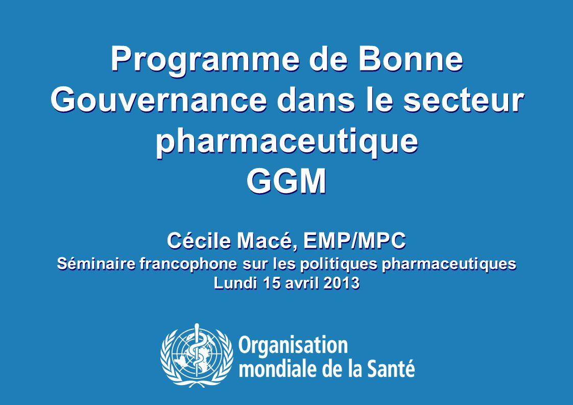 Séminaire francophone sur les Politiques Pharmaceutiques |14 avril 2013 9 |9 | Programme de Bonne Gouvernance dans le secteur pharmaceutique Objectif –Contribuer au renforcement des systèmes de santé et prévenir la corruption en faisant la promotion de la bonne gouvernance dans le secteur pharmaceutique Objectifs spécifiques –Sensibiliser à l impact de la corruption dans le secteur pharmaceutique et introduire la Bonne Gouvernance dans l agenda de santé national –Augmenter la transparence et la redevabilité dans les systémes réglementaires et d approvisionnement –Promouvoir l intégrité individuelle et institutionnelle dans le secteur pharmaceutique –Institutionaliser la bonne gouvernance dans les systèmes pharmaceutiques en renforçant les capacités nationales et le leadership
