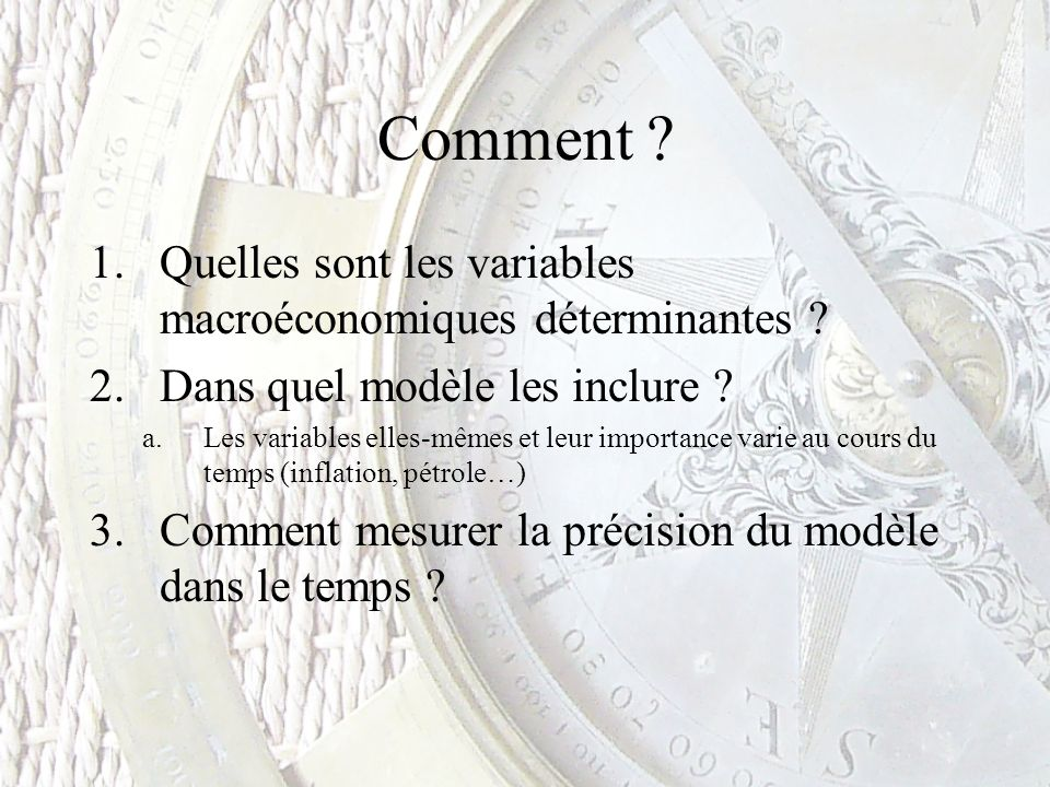 Comment ? 1.Quelles sont les variables macroéconomiques déterminantes ? 2.Dans quel modèle les inclure ? a.Les variables elles-mêmes et leur importanc