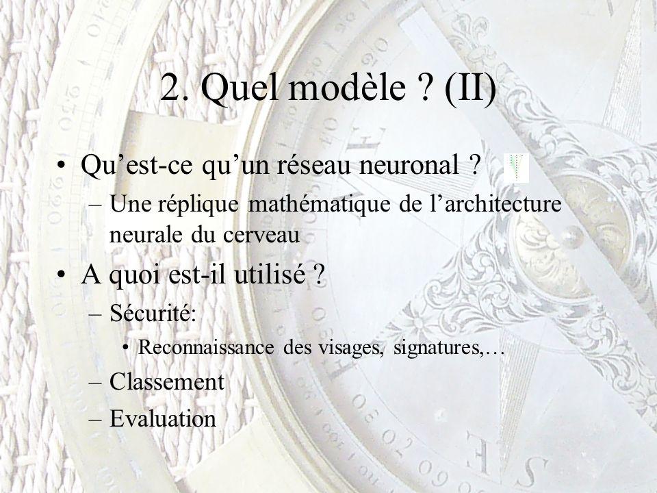 2. Quel modèle ? (II) Quest-ce quun réseau neuronal ? –Une réplique mathématique de larchitecture neurale du cerveau A quoi est-il utilisé ? –Sécurité