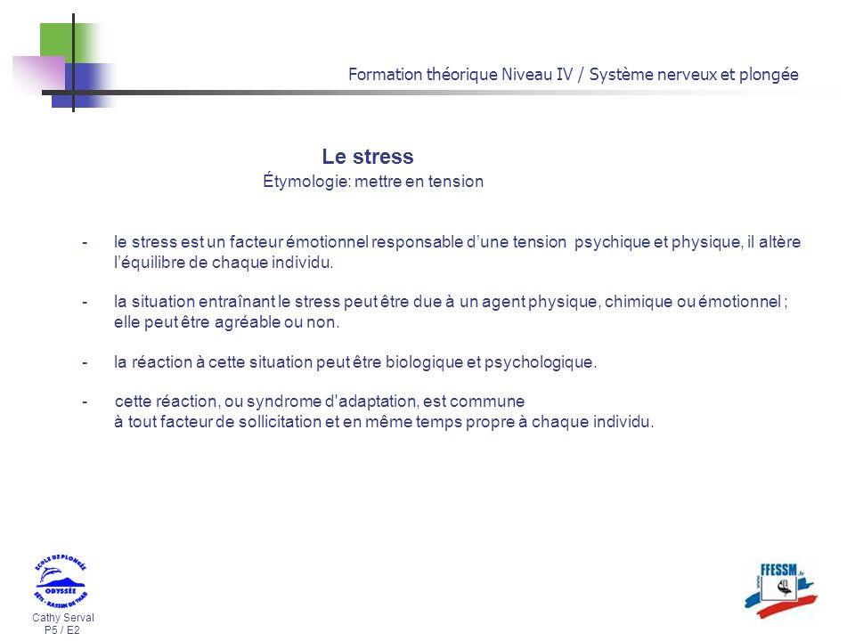 Cathy Serval P5 / E2 Formation théorique Niveau IV / Système nerveux et plongée Le stress Étymologie: mettre en tension -le stress est un facteur émot