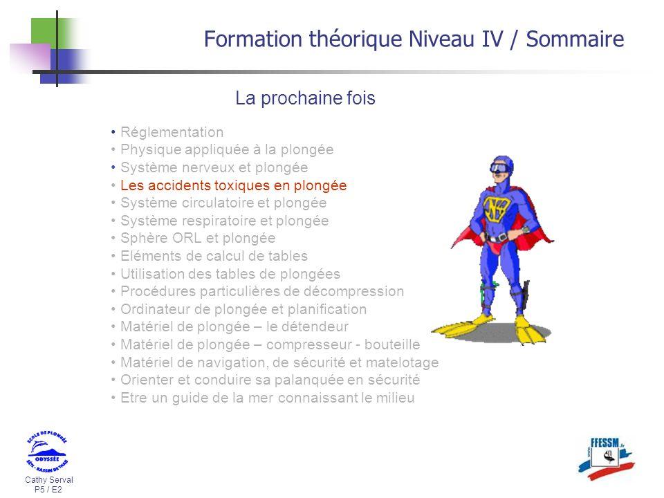Cathy Serval P5 / E2 Formation théorique Niveau IV / Sommaire La prochaine fois Réglementation Physique appliquée à la plongée Système nerveux et plon