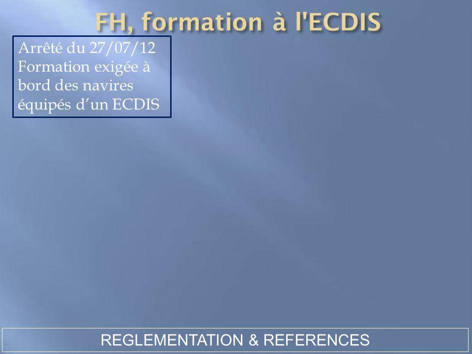 REGLEMENTATION & REFERENCES Arrêté du 27/07/12 Formation exigée à bord des navires équipés dun ECDIS