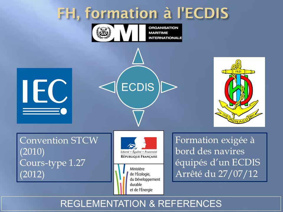 ECDIS REGLEMENTATION & REFERENCES Convention STCW (2010) Cours-type 1.27 (2012) Formation exigée à bord des navires équipés dun ECDIS Arrêté du 27/07/