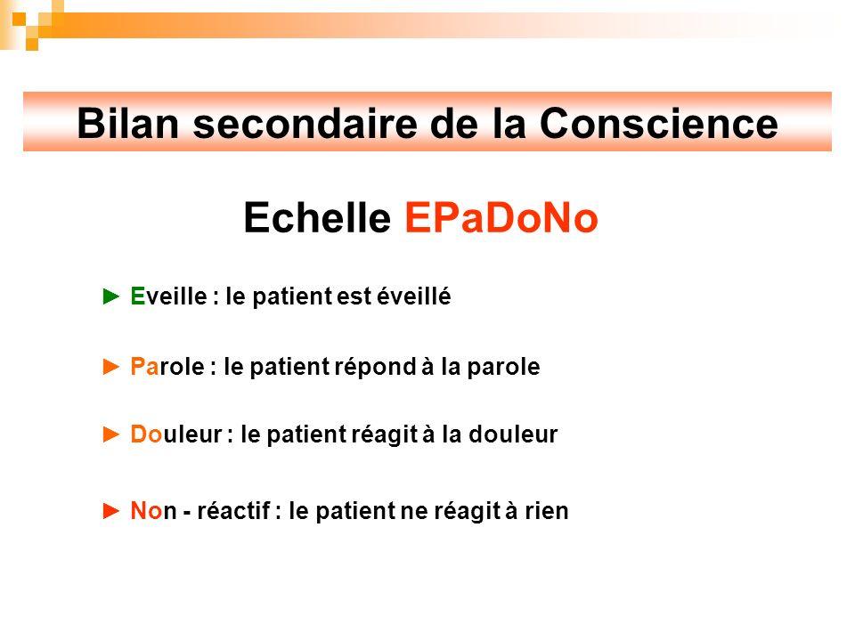 Bilan secondaire de la Conscience Echelle EPaDoNo Eveille : le patient est éveillé Parole : le patient répond à la parole Douleur : le patient réagit à la douleur Non - réactif : le patient ne réagit à rien
