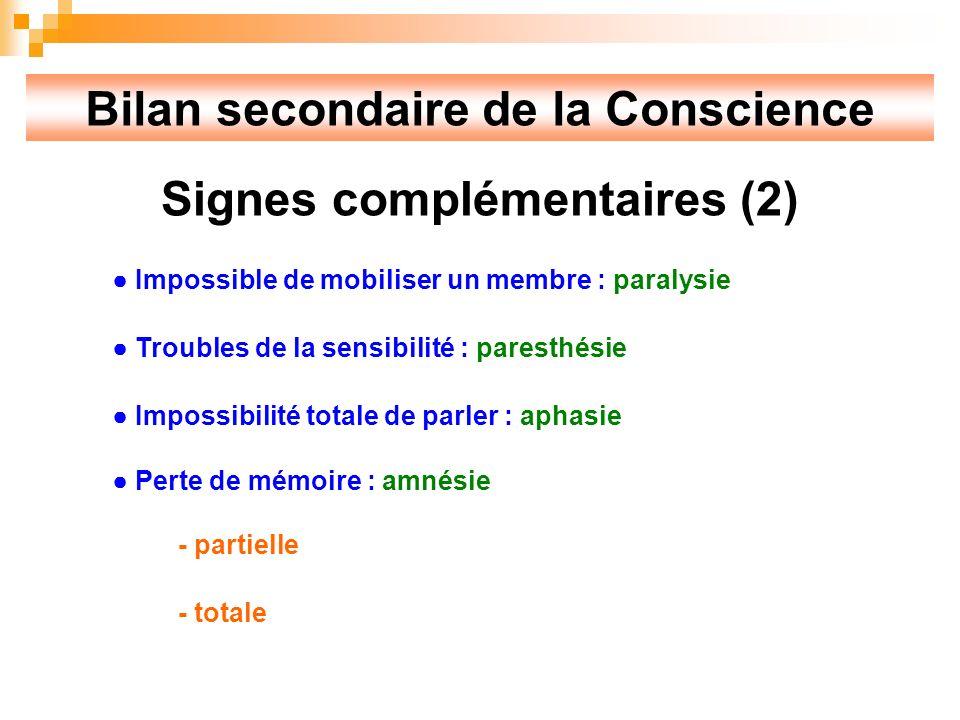 Bilan secondaire de la Conscience Signes complémentaires (2) Impossible de mobiliser un membre : paralysie Troubles de la sensibilité : paresthésie Impossibilité totale de parler : aphasie Perte de mémoire : amnésie - partielle - totale