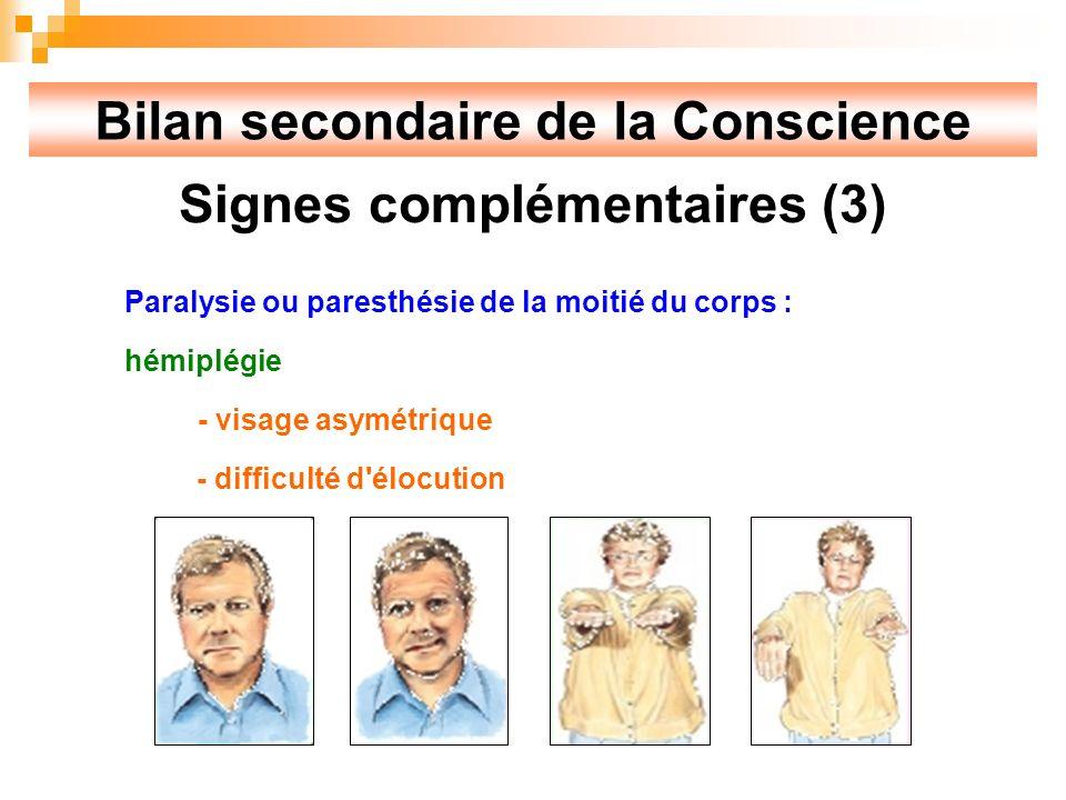Bilan secondaire de la Conscience Signes complémentaires (3) Paralysie ou paresthésie de la moitié du corps : hémiplégie - visage asymétrique - difficulté d élocution