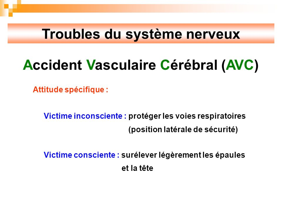 Troubles du système nerveux Accident Vasculaire Cérébral (AVC) Attitude spécifique : Victime inconsciente : protéger les voies respiratoires (position latérale de sécurité) Victime consciente : surélever légèrement les épaules et la tête