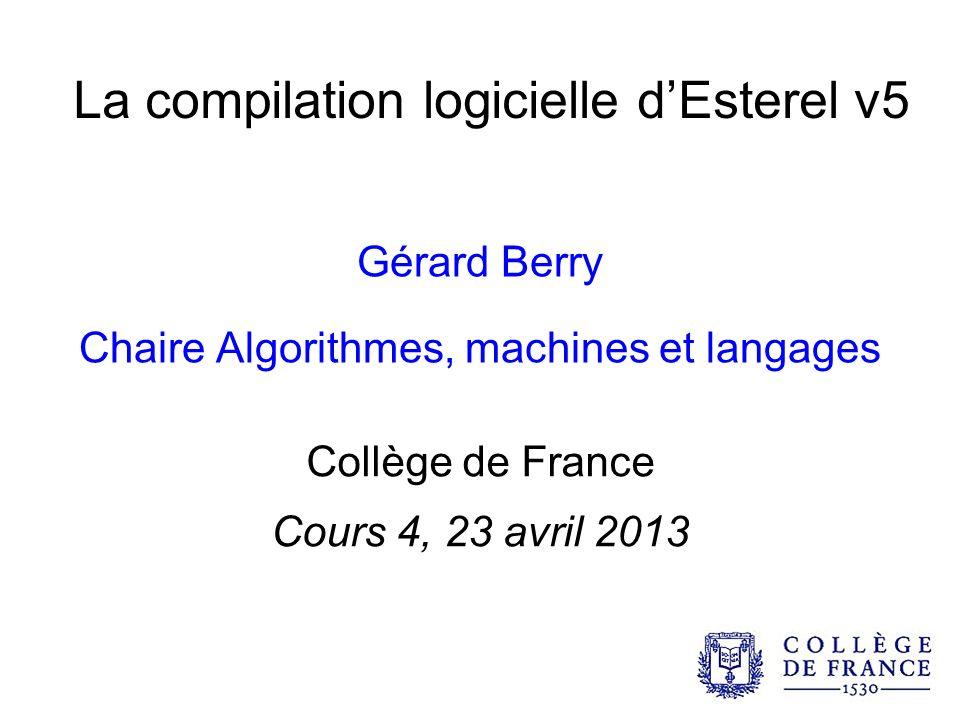 La compilation logicielle dEsterel v5 Gérard Berry Chaire Algorithmes, machines et langages Collège de France Cours 4, 23 avril 2013