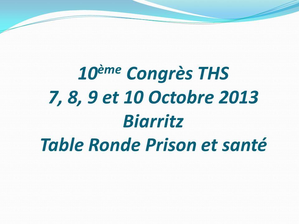 10 ème Congrès THS 7, 8, 9 et 10 Octobre 2013 Biarritz Table Ronde Prison et santé