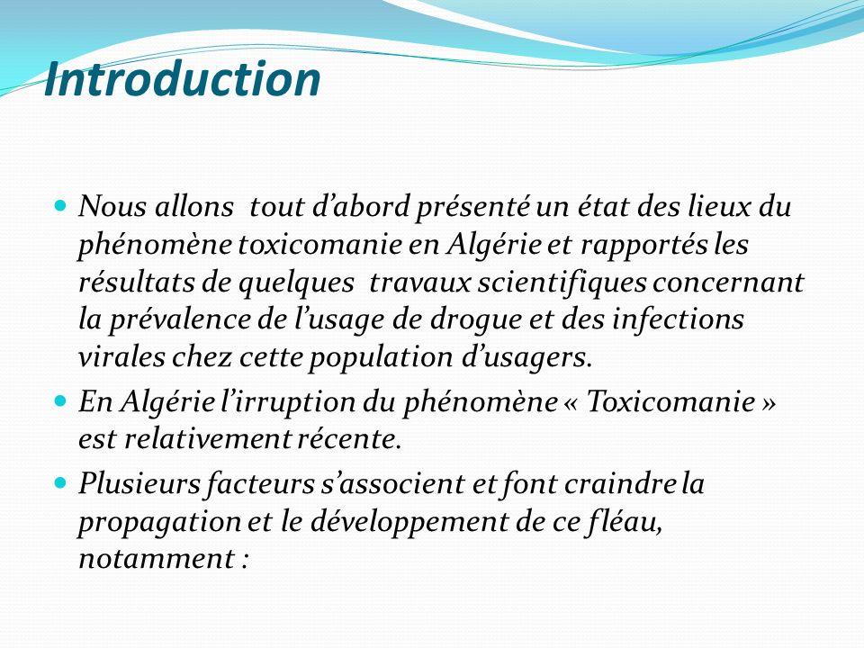 Introduction Nous allons tout dabord présenté un état des lieux du phénomène toxicomanie en Algérie et rapportés les résultats de quelques travaux scientifiques concernant la prévalence de lusage de drogue et des infections virales chez cette population dusagers.