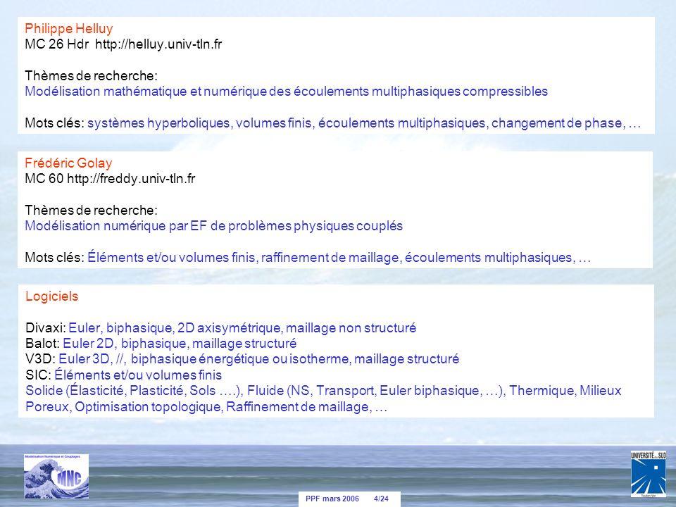 PPF mars 2006 4/24 Philippe Helluy MC 26 Hdr http://helluy.univ-tln.fr Thèmes de recherche: Modélisation mathématique et numérique des écoulements multiphasiques compressibles Mots clés: systèmes hyperboliques, volumes finis, écoulements multiphasiques, changement de phase, … Frédéric Golay MC 60 http://freddy.univ-tln.fr Thèmes de recherche: Modélisation numérique par EF de problèmes physiques couplés Mots clés: Éléments et/ou volumes finis, raffinement de maillage, écoulements multiphasiques, … Logiciels Divaxi: Euler, biphasique, 2D axisymétrique, maillage non structuré Balot: Euler 2D, biphasique, maillage structuré V3D: Euler 3D, //, biphasique énergétique ou isotherme, maillage structuré SIC: Éléments et/ou volumes finis Solide (Élasticité, Plasticité, Sols ….), Fluide (NS, Transport, Euler biphasique, …), Thermique, Milieux Poreux, Optimisation topologique, Raffinement de maillage, …