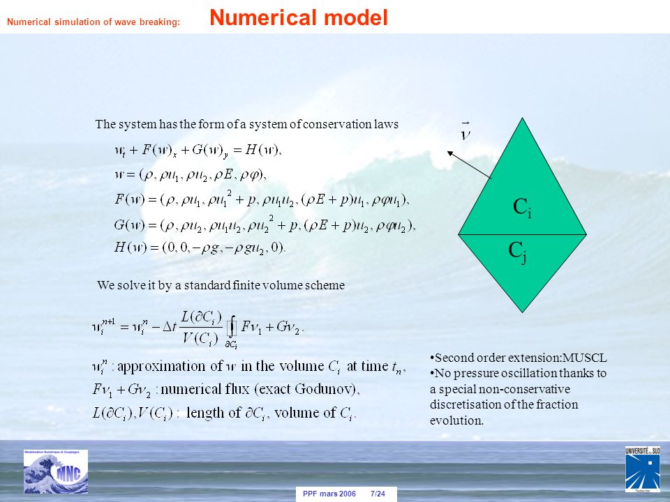 PPF mars 2006 7/24 The system has the form of a system of conservation laws We solve it by a standard finite volume scheme CiCi CjCj Second order extension:MUSCL No pressure oscillation thanks to a special non-conservative discretisation of the fraction evolution.