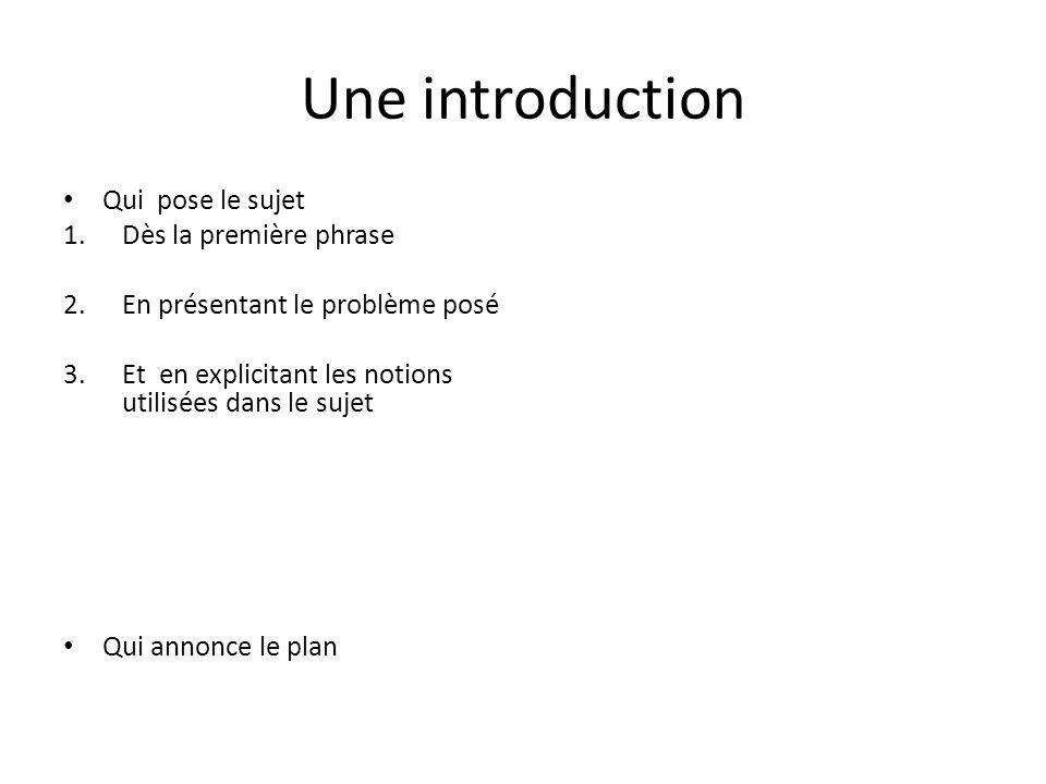 Une introduction Qui pose le sujet 1.Dès la première phrase 2.En présentant le problème posé 3.Et en explicitant les notions utilisées dans le sujet Qui annonce le plan