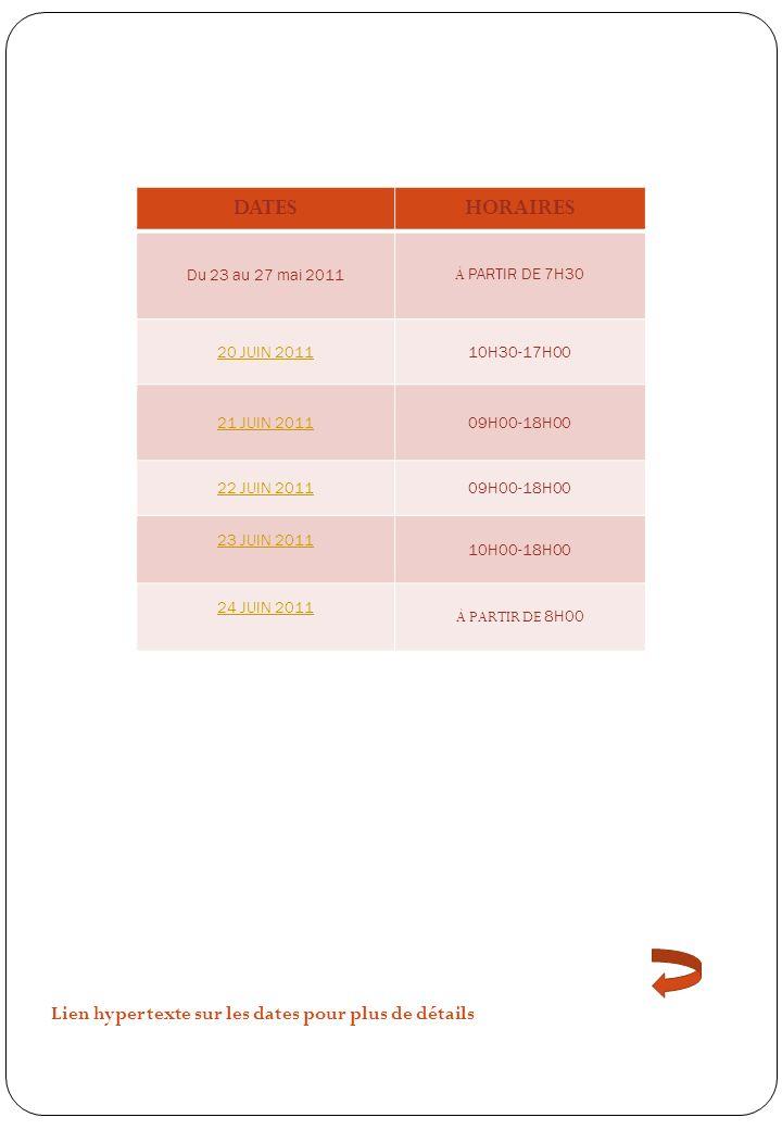 DATESHORAIRES Du 23 au 27 mai 2011 À PARTIR DE 7H30 20 JUIN 201110H30-17H00 21 JUIN 201109H00-18H00 22 JUIN 201109H00-18H00 23 JUIN 2011 10H00-18H00 24 JUIN 2011 À PARTIR DE 8H00 Lien hypertexte sur les dates pour plus de détails