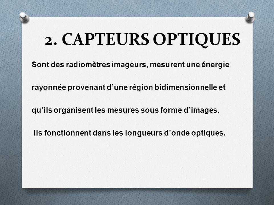 2. CAPTEURS OPTIQUES Sont des radiomètres imageurs, mesurent une énergie rayonnée provenant dune région bidimensionnelle et quils organisent les mesur