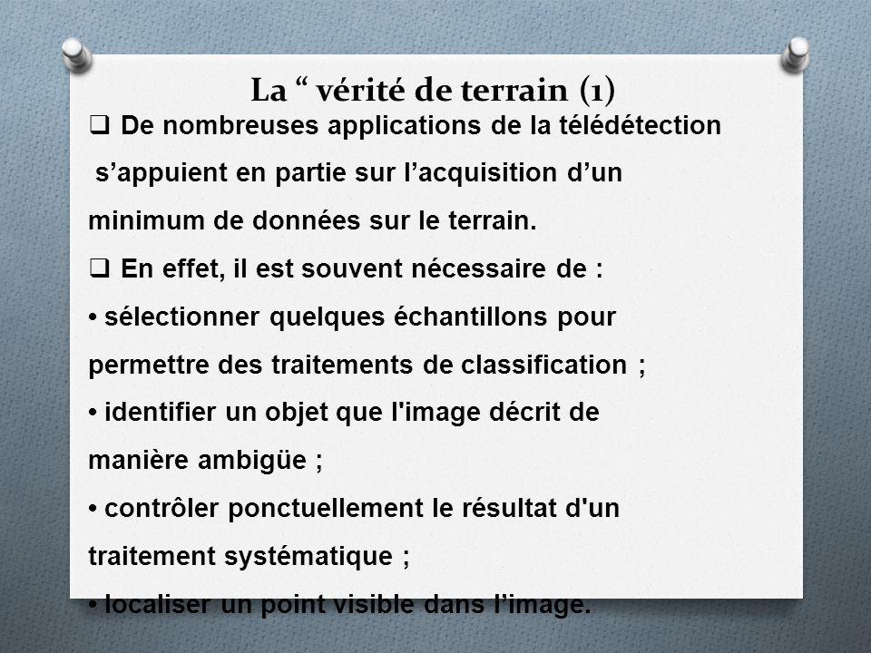 La vérité de terrain (1) De nombreuses applications de la télédétection sappuient en partie sur lacquisition dun minimum de données sur le terrain. En