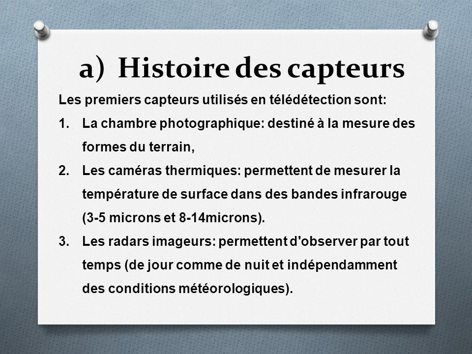 a)Histoire des capteurs Les premiers capteurs utilisés en télédétection sont: 1.La chambre photographique: destiné à la mesure des formes du terrain,
