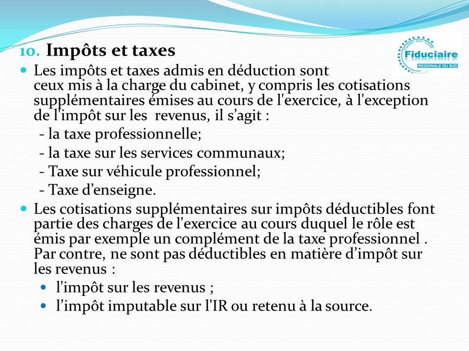 10. Impôts et taxes Les impôts et taxes admis en déduction sont ceux mis à la charge du cabinet, y compris les cotisations supplémentaires émises au c
