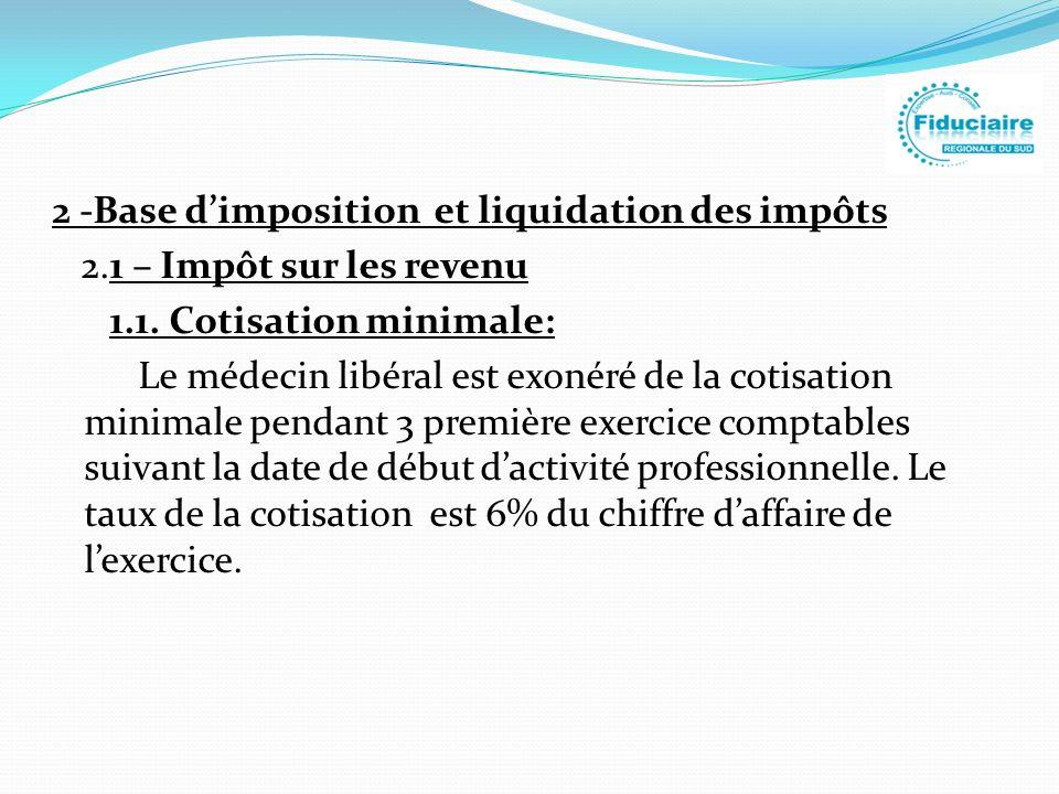 2 -Base dimposition et liquidation des impôts 2.1 – Impôt sur les revenu 1.1. Cotisation minimale: Le médecin libéral est exonéré de la cotisation min
