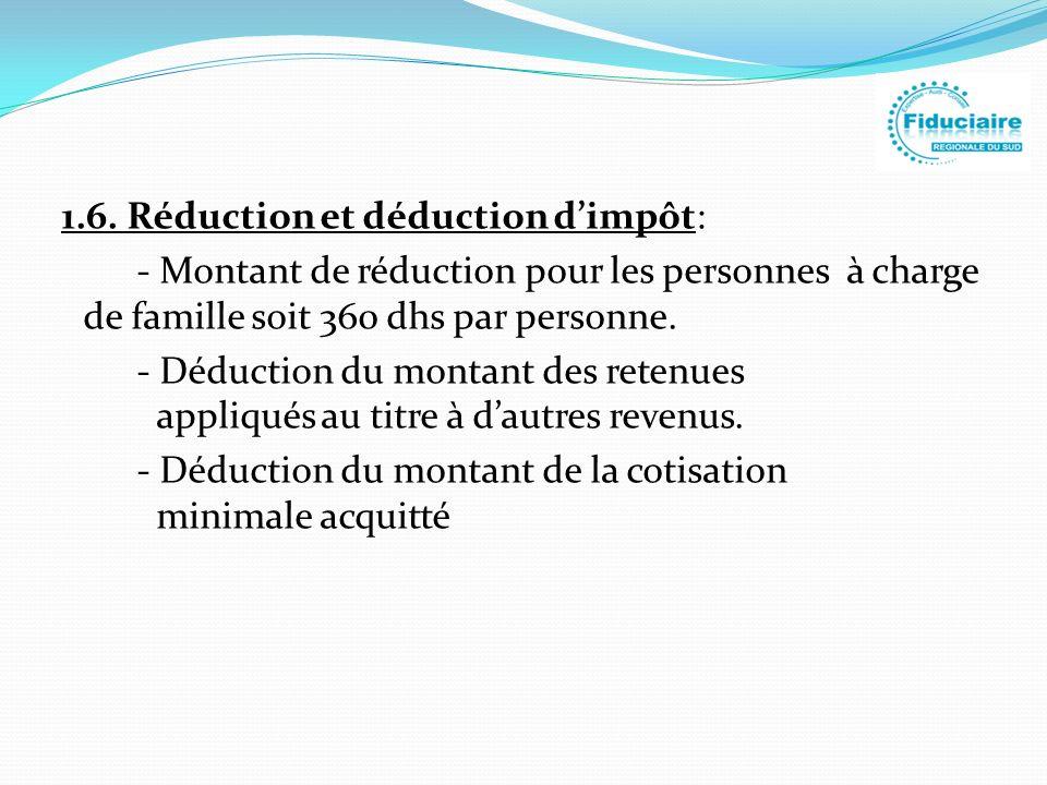 1.6. Réduction et déduction dimpôt: - Montant de réduction pour les personnes à charge de famille soit 360 dhs par personne. - Déduction du montant de