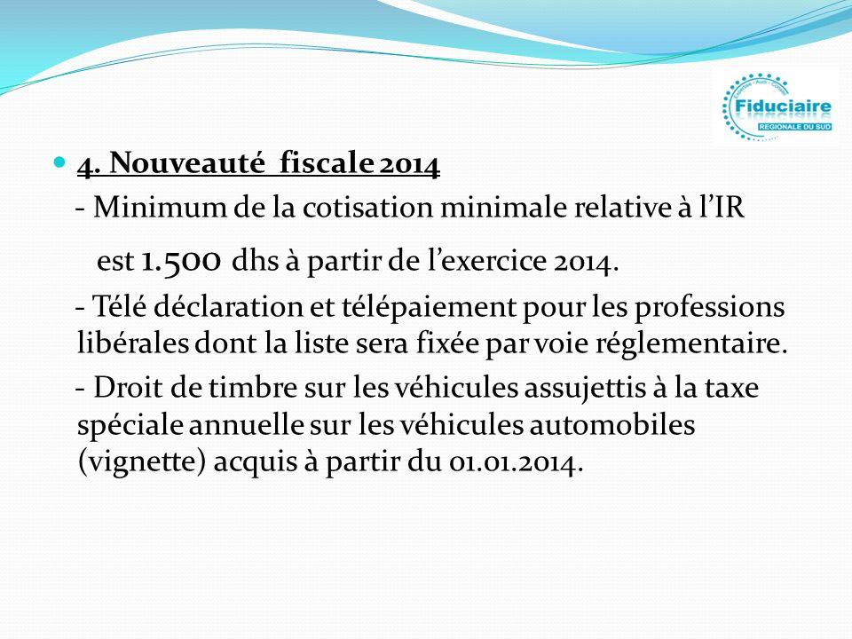 4. Nouveauté fiscale 2014 - Minimum de la cotisation minimale relative à lIR est 1.500 dhs à partir de lexercice 2014. - Télé déclaration et télépaiem