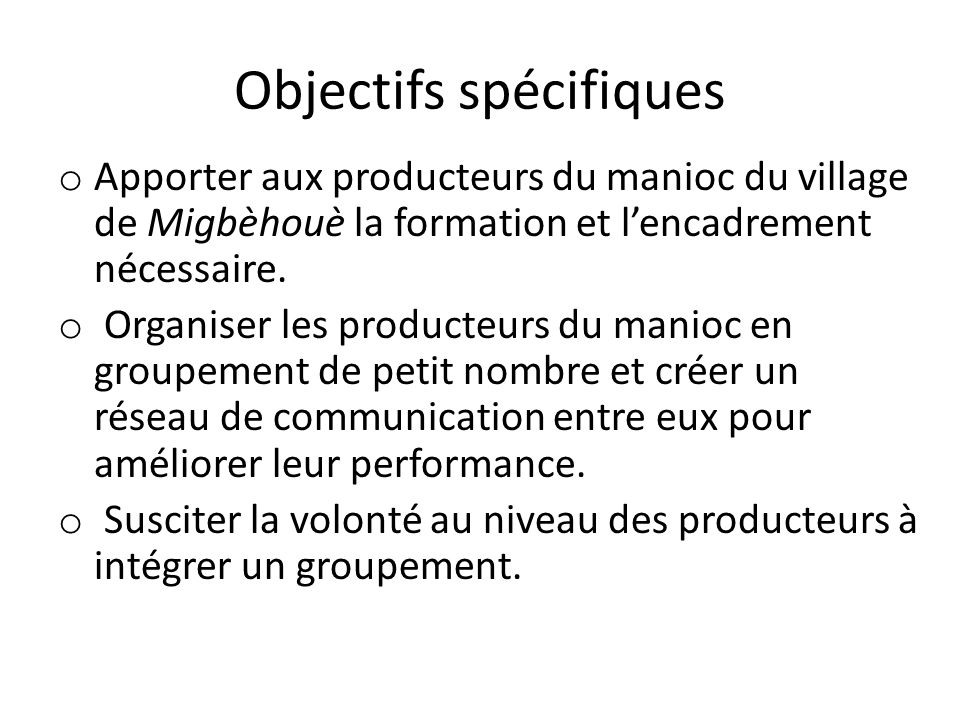 Objectifs spécifiques o Apporter aux producteurs du manioc du village de Migbèhouè la formation et lencadrement nécessaire. o Organiser les producteur
