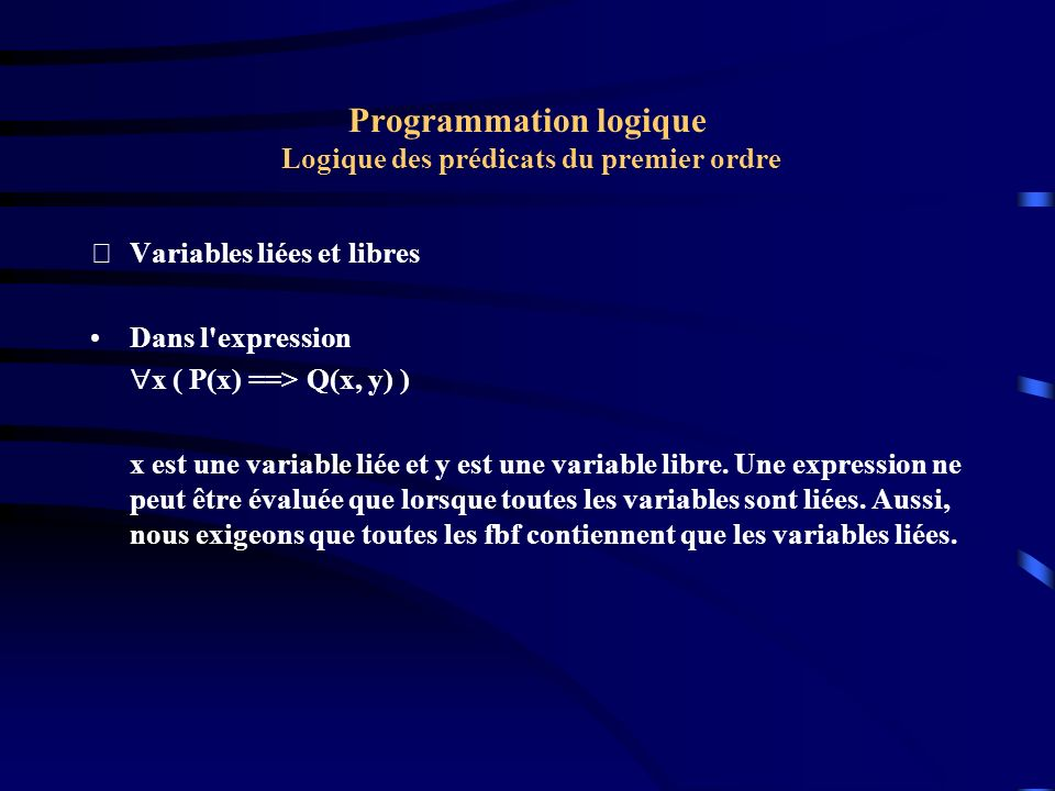 Programmation logique Logique des prédicats du premier ordre Variables liées et libres Dans l'expression x ( P(x) ==> Q(x, y) ) x est une variable li
