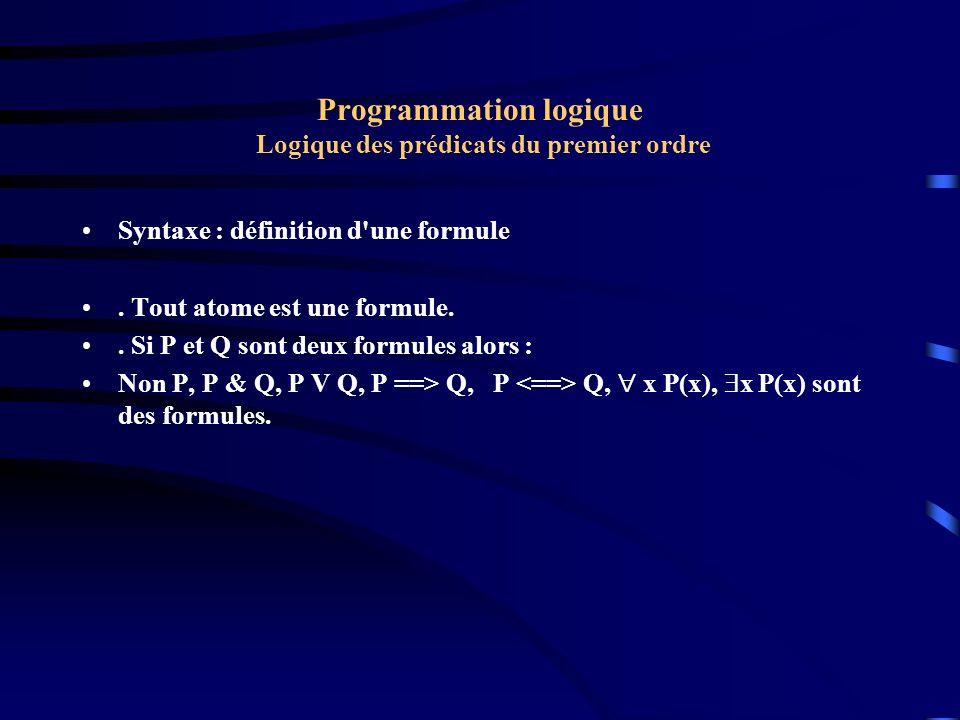Programmation logique Logique des prédicats du premier ordre Syntaxe : exemples x NOMBRE(x) ==> ( y PLUSGRANDQUE(y, x) x, y (P(x) & Q(y)) ==> (R(a) V Q(b) )