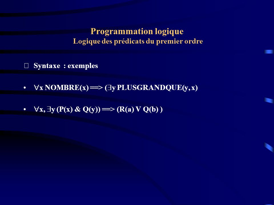 Programmation logique Logique des prédicats du premier ordre Syntaxe : exemples x NOMBRE(x) ==> ( y PLUSGRANDQUE(y, x) x, y (P(x) & Q(y)) ==> (R(a) V