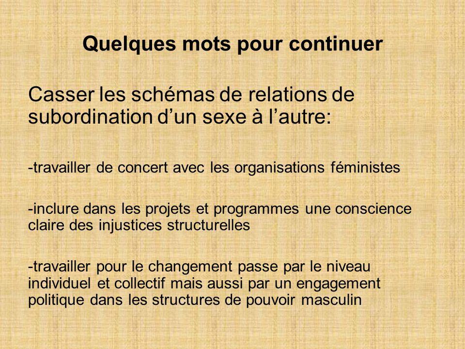 Quelques mots pour continuer Casser les schémas de relations de subordination dun sexe à lautre: -travailler de concert avec les organisations féminis