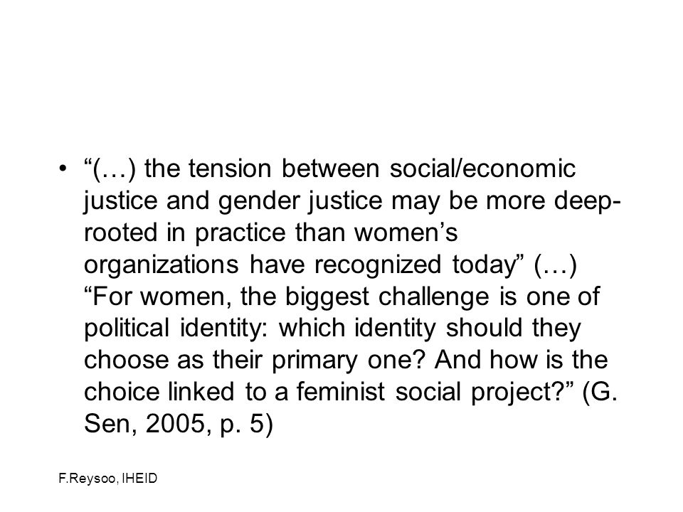 F.Reysoo, IHEID (…) the tension between social/economic justice and gender justice may be more deep- rooted in practice than womens organizations have recognized today (…) For women, the biggest challenge is one of political identity: which identity should they choose as their primary one.