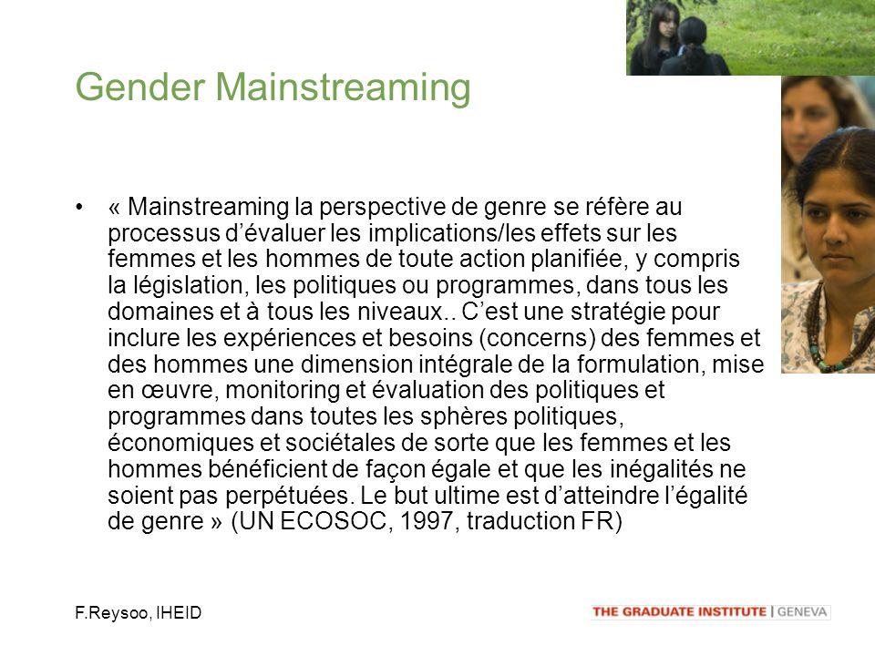 F.Reysoo, IHEID « Mainstreaming la perspective de genre se réfère au processus dévaluer les implications/les effets sur les femmes et les hommes de toute action planifiée, y compris la législation, les politiques ou programmes, dans tous les domaines et à tous les niveaux..