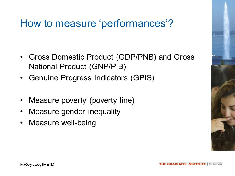 F.Reysoo, IHEID Gross Domestic Product (GDP/PNB) and Gross National Product (GNP/PIB) Genuine Progress Indicators (GPIS) Measure poverty (poverty line) Measure gender inequality Measure well-being How to measure performances