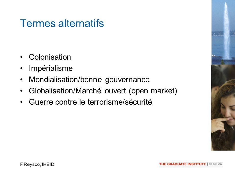 F.Reysoo, IHEID Colonisation Impérialisme Mondialisation/bonne gouvernance Globalisation/Marché ouvert (open market) Guerre contre le terrorisme/sécur