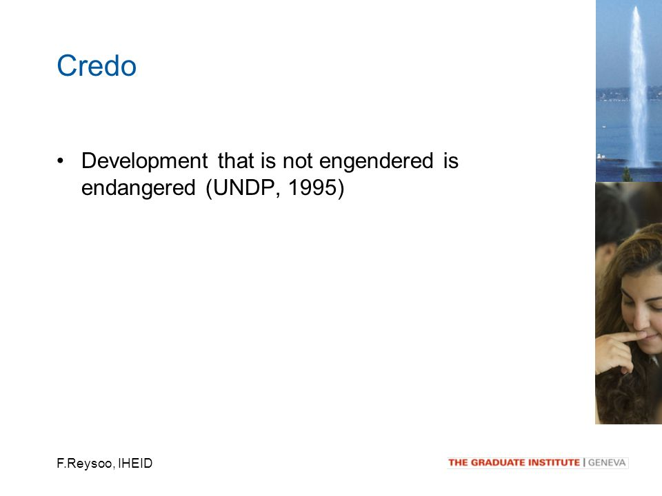 F.Reysoo, IHEID Development that is not engendered is endangered (UNDP, 1995) Credo